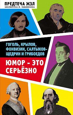 Александра Анненская - Юмор – это серьезно. Гоголь, Крылов, Фонвизин, Салтыков-Щедрин и Грибоедов