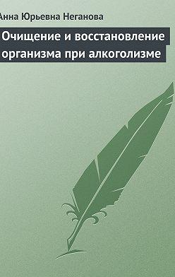 Анна Неганова - Очищение и восстановление организма при алкоголизме