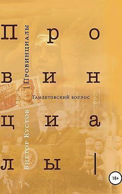 Виктор Кустов - Провинциалы. Книга 3. Гамлетовский вопрос