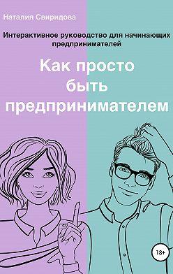 Наталия Свиридова - Как просто быть предпринимателем. Интерактивное руководство для начинающих предпринимателей. Актуально на 01.01.2020 г.