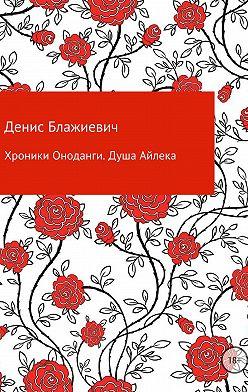 Денис Блажиевич - Хроники Оноданги: Душа Айлека