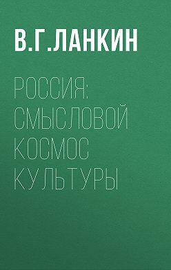 Вадим Ланкин - Россия: смысловой космос культуры
