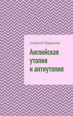 Алексей Шарыпов - Английская утопия иантиутопия