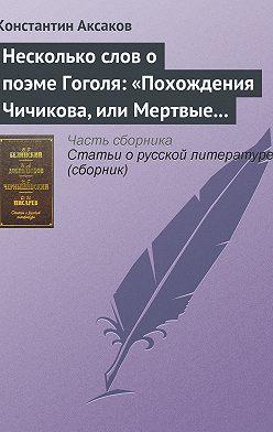 Константин Аксаков - Несколько слов о поэме Гоголя: «Похождения Чичикова, или Мертвые души»