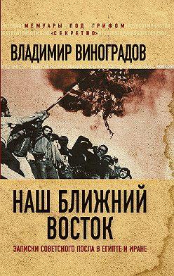 Владимир Виноградов - Наш Ближний Восток. Записки советского посла в Египте и Иране