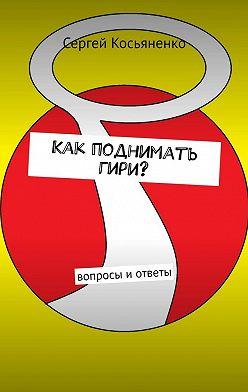 Сергей Косьяненко - Как поднимать гири? Вопросы иответы