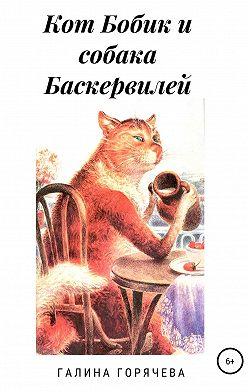 Галина Горячева - Кот Бобик и собака Баскервилей
