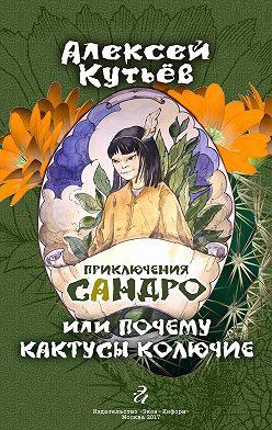 Алекей Кутьев - Приключения Сандро, или Почему кактусы колючие?