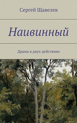 Сергей Щавелев - Наивинный. Драма вдвух действиях