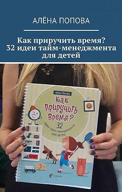 Алёна Попова - Как приручить время? 32 идеи тайм-менеджмента для детей