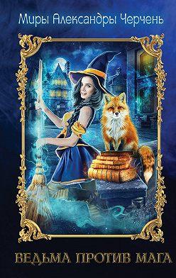 Александра Черчень - Ведьма против мага