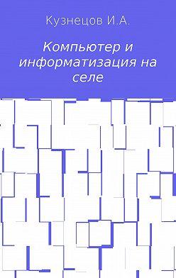 Иван Кузнецов - Компьютер и информатизация на селе