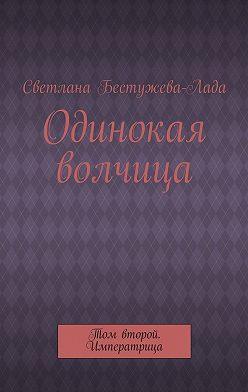 Светлана Бестужева-Лада - Одинокая волчица. Том второй. Императрица