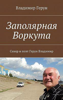 Владимир Герун - Заполярная Воркута. Север ипоэт Герун Владимир