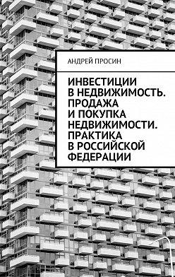 Андрей Просин - Инвестиции в недвижимость. Продажа и покупка недвижимости. Практика в Российской Федерации