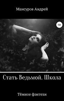 Андрей Мансуров - Стать Ведьмой. Школа. Героическое фэнтези