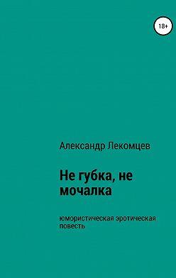 Александр Лекомцев - Не губка, не мочалка