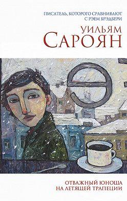 Уильям Сароян - Отважный юноша на летящей трапеции (сборник)