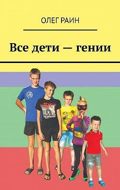 Олег Раин - Все дети– гении