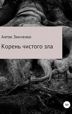Антон Зинченко - Корень чистого зла