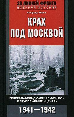Альфред Тёрни - Крах под Москвой. Генерал-фельдмаршал фон Бок и группа армий «Центр». 1941–1942