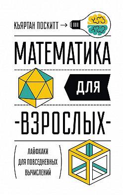 Кьяртан Поскитт - Математика длявзрослых. Лайфхаки дляповседневных вычислений