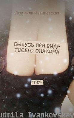 Людмила Иванковская - Бешусь при виде твоего онлайна. СТИХИ