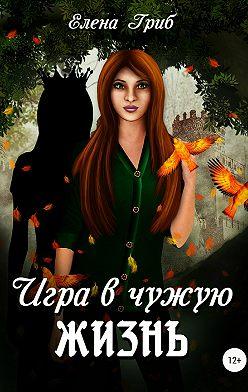 Елена Гриб - Игра в чужую жизнь
