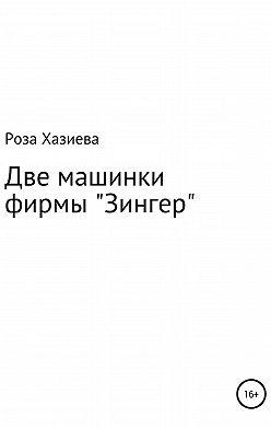 Роза Хазиева - Две машинки фирмы «Зингер»