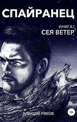 Алексей Рябов - Спайранец. Книга 1: Сея Ветер
