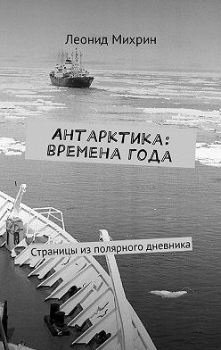 Леонид Михрин - Антарктика: временагода. Страницы из полярного дневника