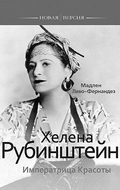 Мадлен Лево-Фернандез - Хелена Рубинштейн. Императрица Красоты