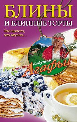 Агафья Звонарева - Блины и блинные торты. Это просто, это вкусно…