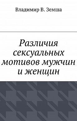 Владимир Земша - Различия сексуальныx мотивов мужчин иженщин