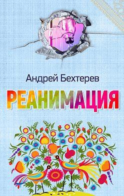 Андрей Бехтерев - Реанимация