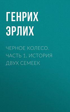 Генрих Эрлих - Черное колесо. Часть 1. История двух семеек