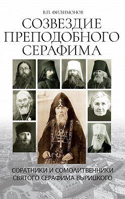 Валерий Филимонов - Созвездие Преподобного Серафима. Соратники и сомолитвенники святого Серафима Вырицкого