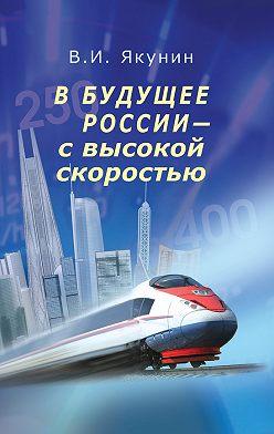 Владимир Якунин - В будущее России – с высокой скоростью
