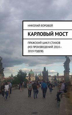 Николай Боровой - Карловыймост. Пражский цикл стихов (из произведений 2014–2019 годов)