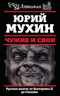Юрий Мухин - Чужие и свои. Русская власть от Екатерины II до Сталина