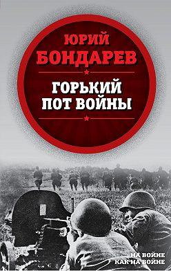 Юрий Бондарев - Горький пот войны
