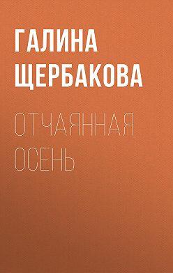 Галина Щербакова - Отчаянная осень