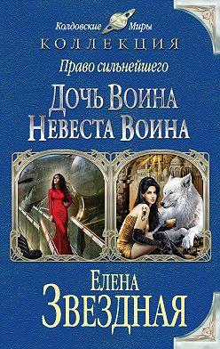 Елена Звездная - Право сильнейшего. Дочь воина. Невеста воина (сборник)
