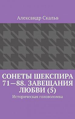 Александр Скальв - Сонеты Шекспира 71—88. Завещания Любви (5). Историческая головоломка