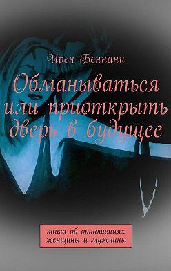 Ирен Беннани - Обманываться илиприоткрыть дверь вбудущее. Книга оботношениях женщины имужчины