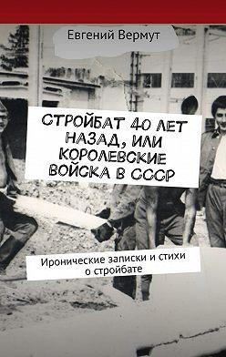 Евгений Вермут - Стройбат 40лет назад,или Королевские войска вСССР. Иронические записки истихи остройбате