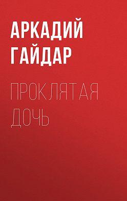 Аркадий Гайдар - Проклятая дочь