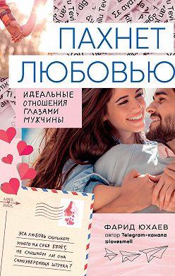 Фарид Юхаев - Пахнет любовью. Идеальные отношения глазами мужчины