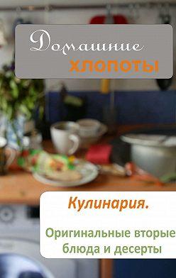 Неустановленный автор - Кулинария. Оригинальные вторые блюда и десерты