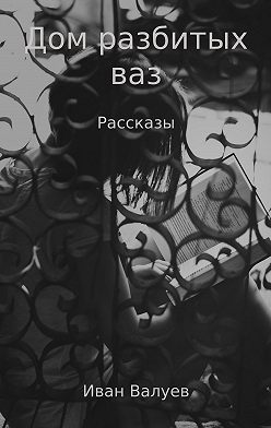 Иван Валуев - Дом разбитых ваз